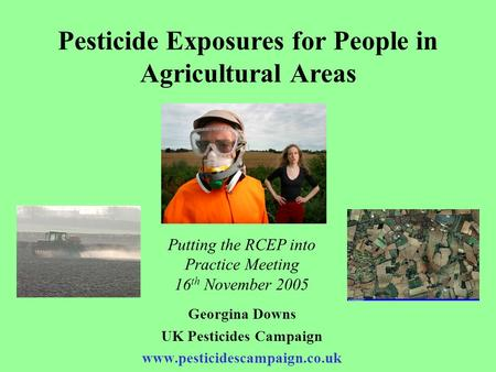 Pesticide Exposures for People in Agricultural Areas Georgina Downs UK Pesticides Campaign www.pesticidescampaign.co.uk Putting the RCEP into Practice.