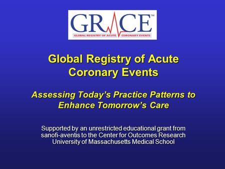 Global Registry of Acute Coronary Events Assessing Todays Practice Patterns to Enhance Tomorrows Care Supported by an unrestricted educational grant from.