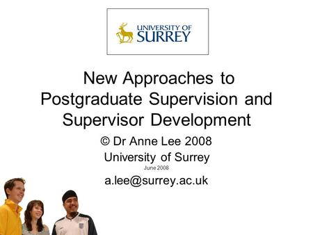 New Approaches to Postgraduate Supervision and Supervisor Development © Dr Anne Lee 2008 University of Surrey June 2008