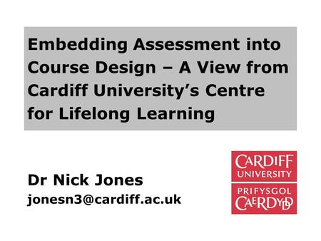 Dr Nick Jones jonesn3@cardiff.ac.uk Embedding Assessment into Course Design – A View from Cardiff University's Centre for Lifelong Learning Dr Nick Jones.