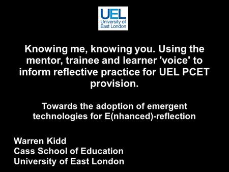 Knowing me, knowing you. Using the mentor, trainee and learner 'voice' to inform reflective practice for UEL PCET provision. Towards the adoption of emergent.
