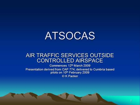 1 ATSOCAS AIR TRAFFIC SERVICES OUTSIDE CONTROLLED AIRSPACE Commences 12 th March 2009 Presentation derived from CAP 774, delivered to Cumbria based pilots.