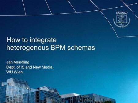 How to integrate heterogenous BPM schemas Jan Mendling Dept. of IS and New Media, WU Wien.