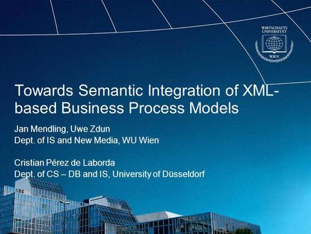 Towards Semantic Integration of XML- based Business Process Models Jan Mendling, Uwe Zdun Dept. of IS and New Media, WU Wien Cristian Pérez de Laborda.
