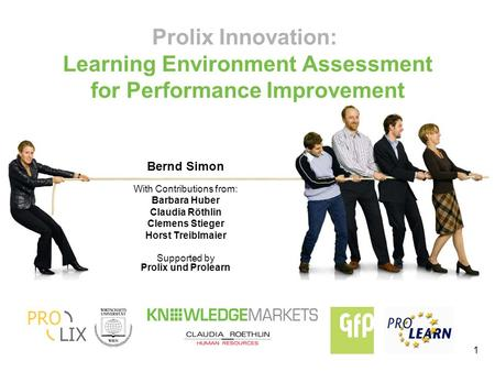 1 Prolix Innovation: Learning Environment Assessment for Performance Improvement Bernd Simon With Contributions from: Barbara Huber Claudia Röthlin Clemens.