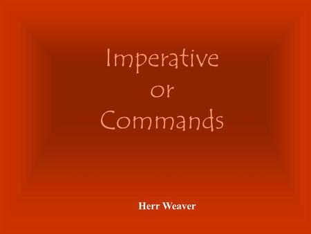 Imperative or Commands Herr Weaver The imperative form is only used with the 2nd person (talking to someone else or telling someone else) to do something: