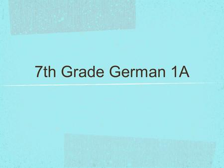 7th Grade German 1A. Basic dialogue (introducing yourself, greetings) Basic information about yourself (passport) Colors Numbers (0- 1,000,000) Ordinal.