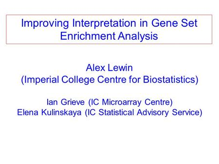 Alex Lewin (Imperial College Centre for Biostatistics) Ian Grieve (IC Microarray Centre) Elena Kulinskaya (IC Statistical Advisory Service) Improving Interpretation.