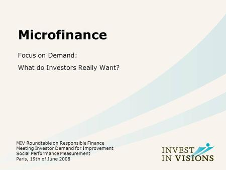 Microfinance Focus on Demand: What do Investors Really Want? MIV Roundtable on Responsible Finance Meeting Investor Demand for Improvement Social Performance.
