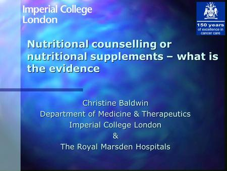 Nutritional counselling or nutritional supplements – what is the evidence Christine Baldwin Department of Medicine & Therapeutics Imperial College London.