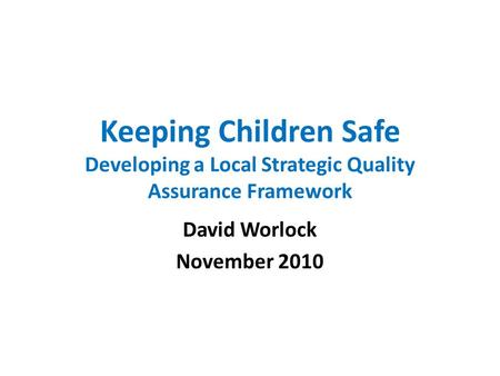 Keeping Children Safe Developing a Local Strategic Quality Assurance Framework David Worlock November 2010.