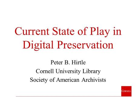Current State of Play in Digital Preservation Peter B. Hirtle Cornell University Library Society of American Archivists.