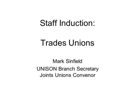 Staff Induction: Trades Unions Mark Sinfield UNISON Branch Secretary Joints Unions Convenor.