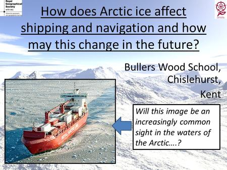 How does Arctic ice affect shipping and navigation and how may this change in the future? Bullers Wood School, Chislehurst, Kent Will this image be an.