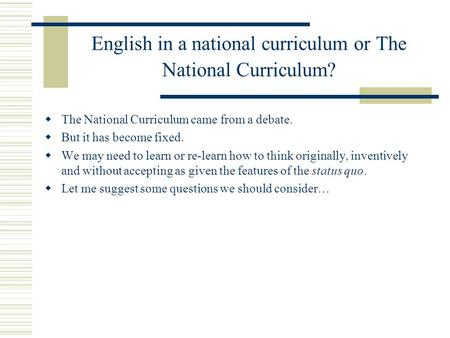 English in a national curriculum or The National Curriculum? The National Curriculum came from a debate. But it has become fixed. We may need to learn.