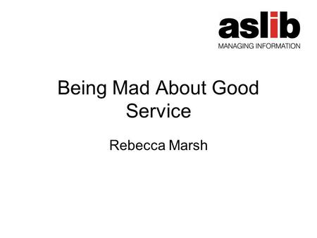 Being Mad About Good Service Rebecca Marsh. Format of the evening Rebecca Marsh (MD, ASLIB and Service Development Director, Emerald) – Being Mad about.