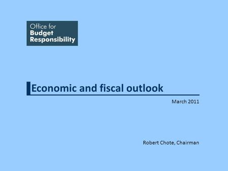 Economic and fiscal outlook March 2011 Robert Chote, Chairman.