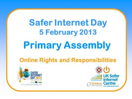 Primary Assembly Online Rights and Responsibilities Safer Internet Day 5 February 2013.