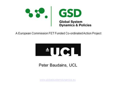 Www.globalsystemdynamics.eu A European Commission FET Funded Co-ordinated Action Project Peter Baudains, UCL.