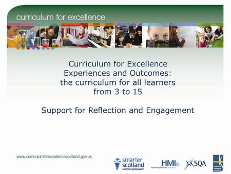 Curriculum for Excellence Experiences and Outcomes: the curriculum for all learners from 3 to 15 Support for Reflection and Engagement.