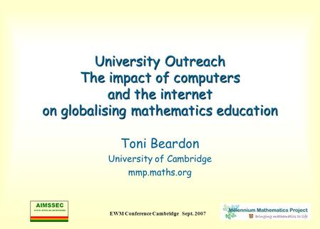 AIMSSEC www.aims.ac.za/aimssec EWM Conference Cambridge Sept. 2007 University Outreach The impact of computers and the internet on globalising mathematics.