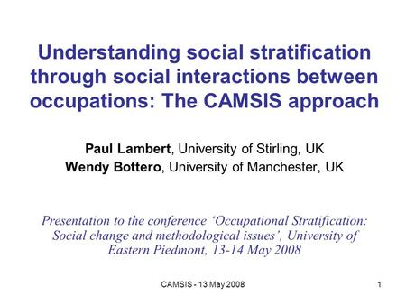 CAMSIS - 13 May 20081 Understanding social stratification through social interactions between occupations: The CAMSIS approach Paul Lambert, University.