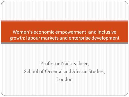 Professor Naila Kabeer, School of Oriental and African Studies, London Womens economic empowerment and inclusive growth: labour markets and enterprise.