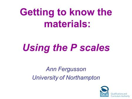 Getting to know the materials: Using the P scales Ann Fergusson University of Northampton.