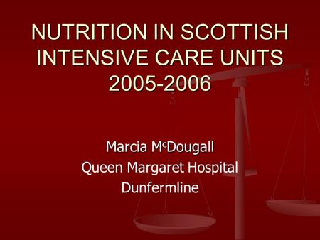 NUTRITION IN SCOTTISH INTENSIVE CARE UNITS 2005-2006 Marcia M c Dougall Queen Margaret Hospital Dunfermline.