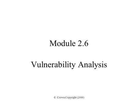 © Crown Copyright (2000) Module 2.6 Vulnerability Analysis.