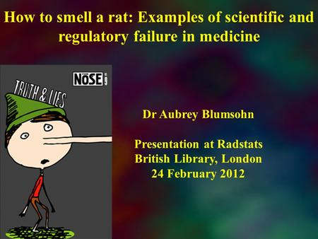 How to smell a rat: Examples of scientific and regulatory failure in medicine Dr Aubrey Blumsohn Presentation at Radstats British Library, London 24 February.