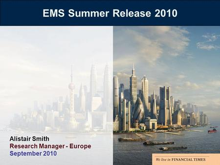 EMS Summer Release 2010 Alistair Smith Research Manager - Europe September 2010.