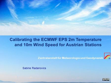 Zentralanstalt für Meteorologie und Geodynamik Calibrating the ECMWF EPS 2m Temperature and 10m Wind Speed for Austrian Stations Sabine Radanovics.