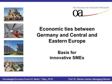 Economic ties between Germany and Central and Eastern Europe Basis for innovative SMEs Knowledge Economy Forum IX, Berlin, 7 May, 2010 Prof. Dr. Rainer.