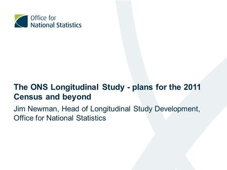 The ONS Longitudinal Study - plans for the 2011 Census and beyond Jim Newman, Head of Longitudinal Study Development, Office for National Statistics.