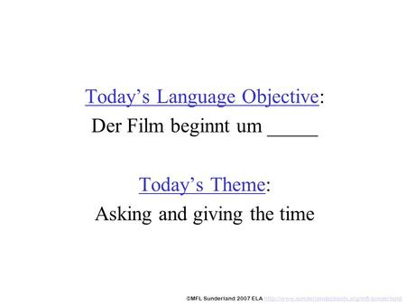 Todays Language Objective: Der Film beginnt um _____ Todays Theme: Asking and giving the time ©MFL Sunderland 2007 ELA