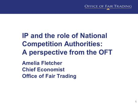 1 IP and the role of National Competition Authorities: A perspective from the OFT Amelia Fletcher Chief Economist Office of Fair Trading.