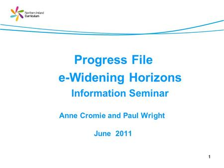 1 Progress File e-Widening Horizons Information Seminar Anne Cromie and Paul Wright June 2011.