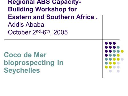 Regional ABS Capacity- Building Workshop for Eastern and Southern Africa, Addis Ababa October 2 nd -6 th, 2005 Coco de Mer bioprospecting in Seychelles.