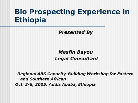 Bio Prospecting Experience in Ethiopia Presented By Mesfin Bayou Legal Consultant Regional ABS Capacity-Building Workshop for Eastern and Southern African.