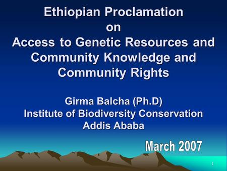 1 Ethiopian Proclamation on Access to Genetic Resources and Community Knowledge and Community Rights Girma Balcha (Ph.D) Institute of Biodiversity Conservation.