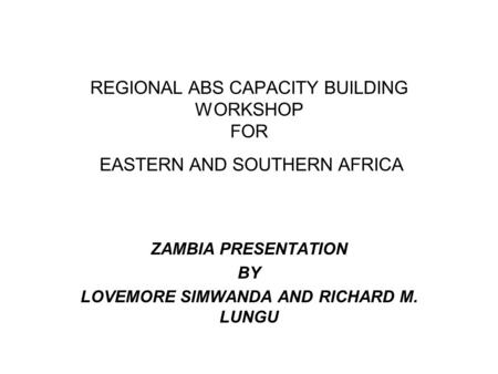 REGIONAL ABS CAPACITY BUILDING WORKSHOP FOR EASTERN AND SOUTHERN AFRICA ZAMBIA PRESENTATION BY LOVEMORE SIMWANDA AND RICHARD M. LUNGU.