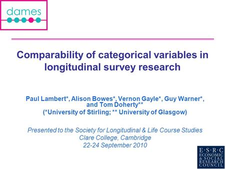 Comparability of categorical variables in longitudinal survey research Paul Lambert*, Alison Bowes*, Vernon Gayle*, Guy Warner*, and Tom Doherty** (*University.
