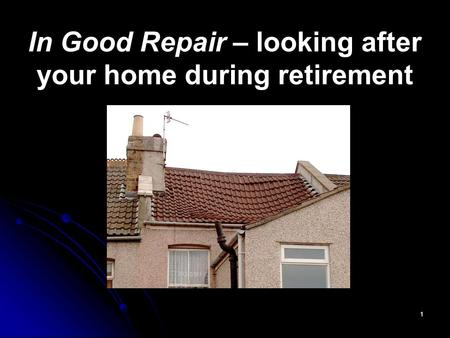 1 In Good Repair – looking after your home during retirement.