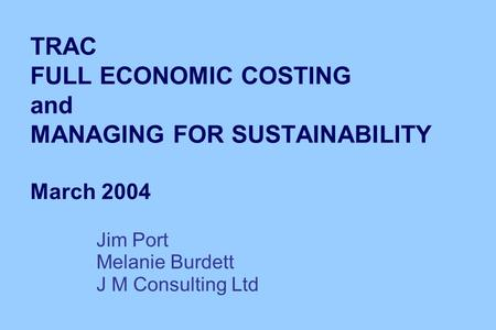 TRAC FULL ECONOMIC COSTING and MANAGING FOR SUSTAINABILITY March 2004 Jim Port Melanie Burdett J M Consulting Ltd.
