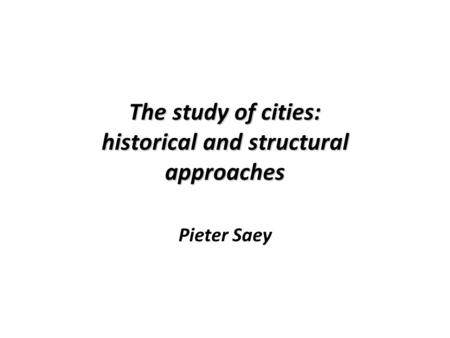 The study of cities: historical and structural approaches Pieter Saey.
