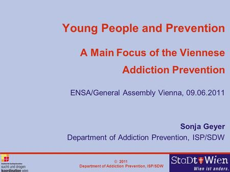 © 2011 Department of Addiction Prevention, ISP/SDW Young People and Prevention A Main Focus of the Viennese Addiction Prevention ENSA/General Assembly.