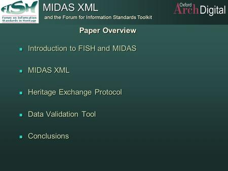 And the Forum for Information Standards Toolkit MIDAS XML Paper Overview n Introduction to FISH and MIDAS n MIDAS XML n Heritage Exchange Protocol n Data.