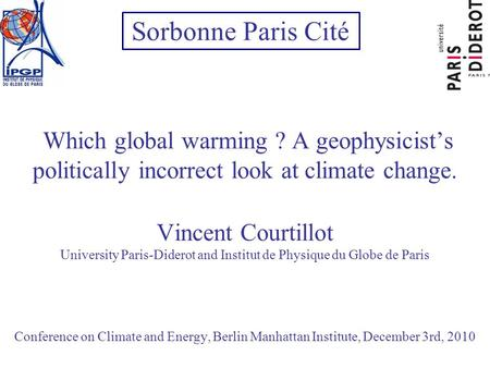 Which global warming ? A geophysicists politically incorrect look at climate change. Vincent Courtillot University Paris-Diderot and Institut de Physique.