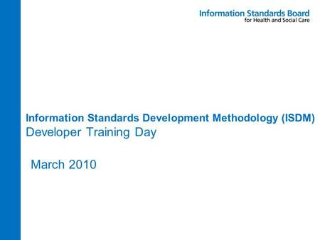 Information Standards Development Methodology (ISDM) Developer Training Day March 2010.